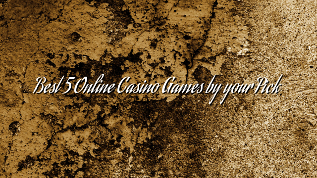 Best 5 Online Casino Games by your Pick