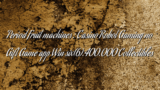 Period Fruit machines :  Casino Robot Gaming no Gift Game app Win six(6).400.000 Collectibles