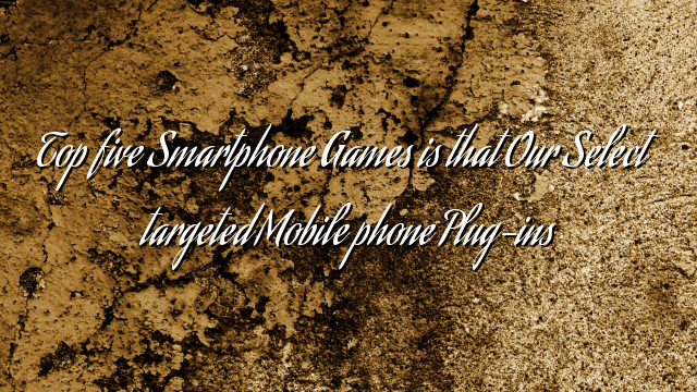 Top five Smartphone Games is that Our Select targeted Mobile phone Plug-ins